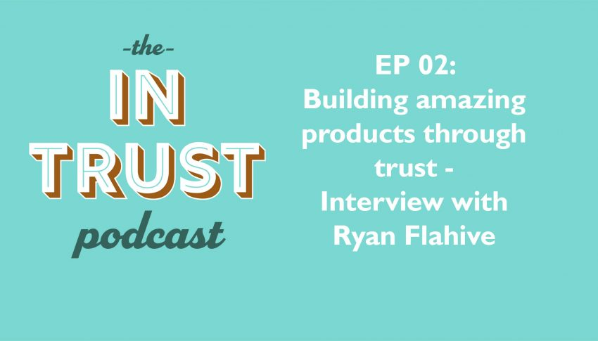 In Trust podcast EP 02: Interview with Ryan Flahive – Building Amazing Products Through Trust
