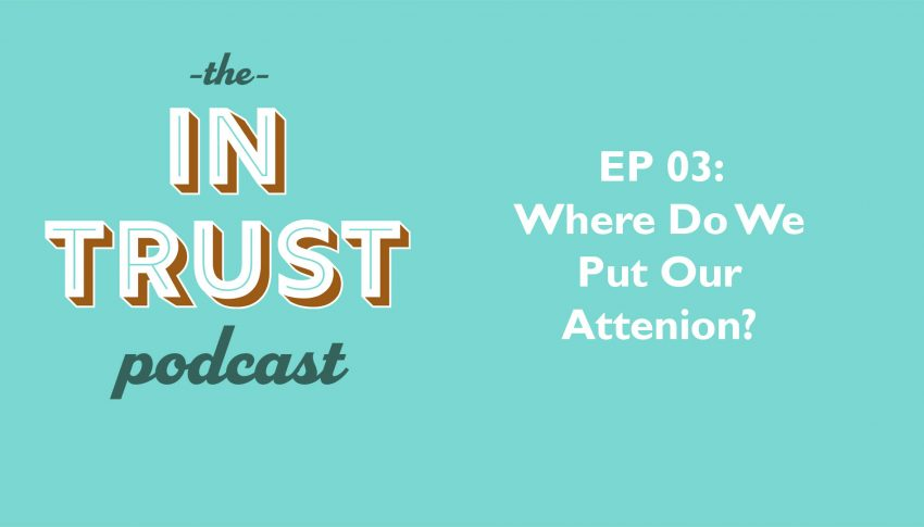 In Trust podcast EP 03: Where do you give your attention?