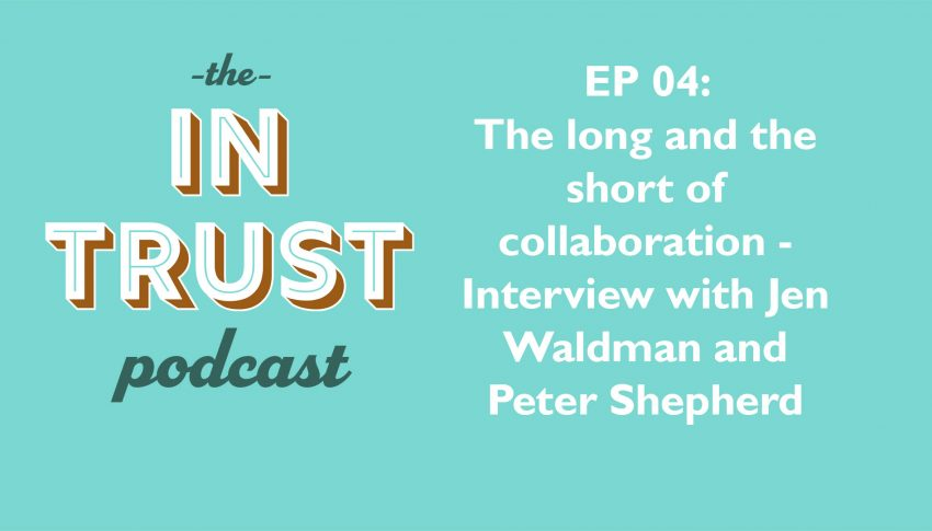 In Trust podcast EP 04: Interview with Jen Waldman and Peter Shepherd – The Long and the Short of Collaboration