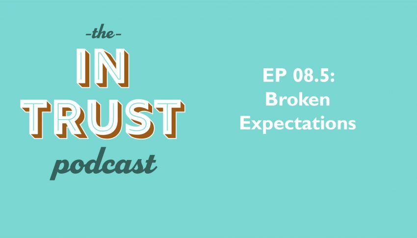 In Trust podcast EP 08.5 – Broken Expectations