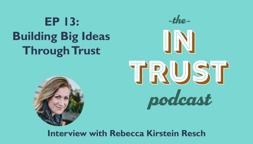 In Trust podcast EP 13: Interview with Rebecca Kirstein Resch on Building Big Ideas through Trust