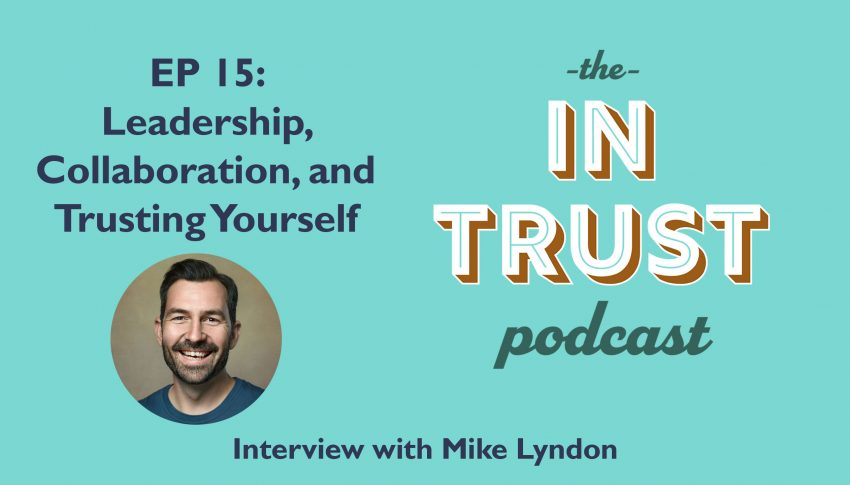 In Trust podcast EP 15: Interview with Mike Lyndon on Leadership, Collaboration, and Trusting Yourself