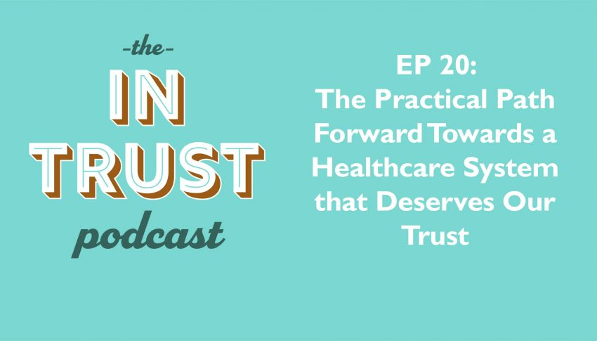 In Trust podcast EP 20 – The Practical Path Forward Towards a Healthcare System that Deserves Our Trust
