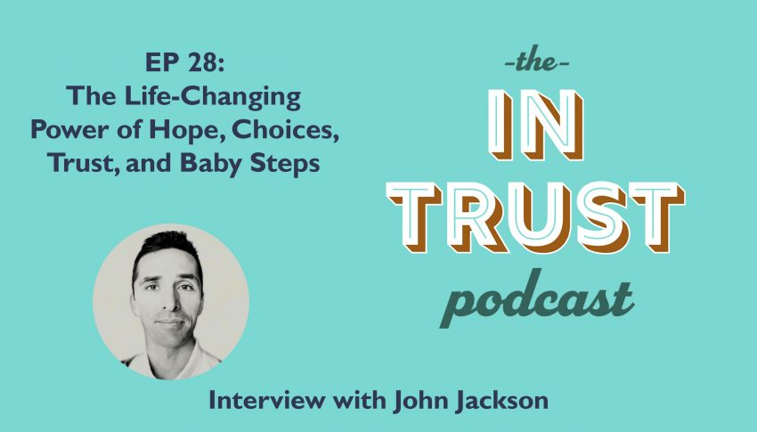 In Trust podcast EP 28: The Life-Changing Power of Hope, Choices, Trust, and Baby Steps with John Jackson
