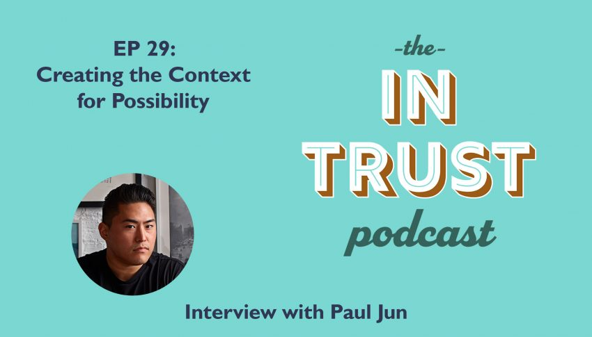 In Trust podcast EP 29: Creating the Context for Possibility with Paul Jun