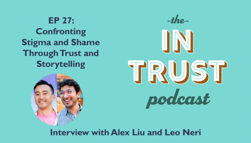 In Trust podcast EP 27: Interview with Alex Liu and Leo Neri on Confronting Stigma and Shame Through Trust and Storytelling