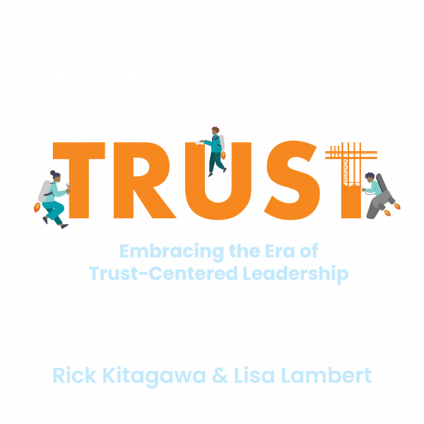 The Future Is Trust: Embracing the Era of Trust-Centered Leadership by Rick Kitagawa & Lisa Lambert