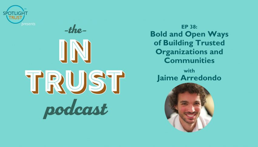 In Trust podcast EP 38: Bold and Open Ways of Building Trusted Organizations and Communities with Jaime Arredondo