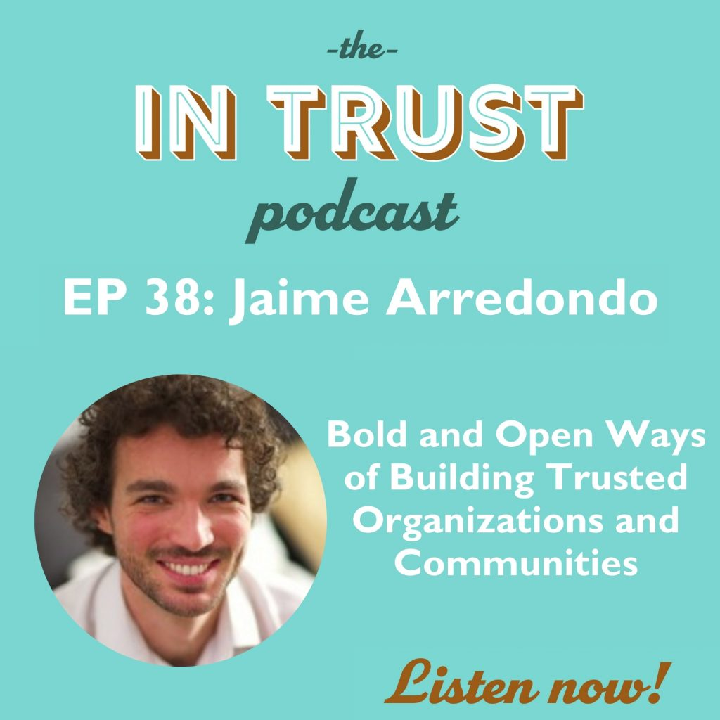 Episode art for the In Trust podcast Episode 38: Bold and Open Ways of Building Trusted Organizations and Communities with Jaime Arredondo