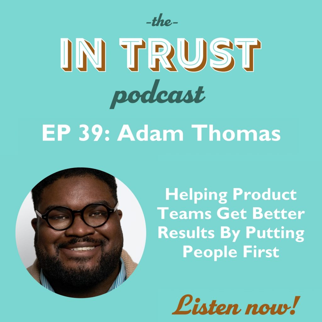 Episode art for the In Trust podcast Episode 39: Helping Product Teams Get Better Results By Putting People First with Adam Thomas